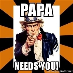 Uncle sam wants you! - PAPA NEEDS YOU!