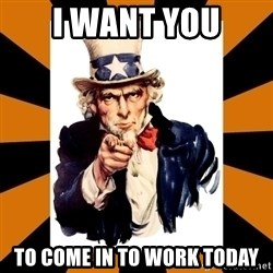 Uncle sam wants you! - i want you to come in to work today