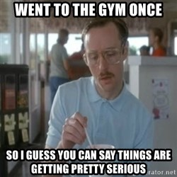 Pretty serious - went to the gym once so i guess you can say things are getting pretty serious