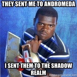 yugioh - They sent me to Andromeda I sent them to the shadow realm