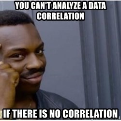 I'm a fucking genius - YOU can't analyze a data correlation if there is no correlation