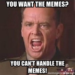 Jack Nicholson - You can't handle the truth! - You want the memes? You can't handle the memes!