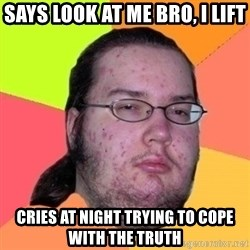 Fat Nerd guy - says look at me bro, i lift cries at night trying to cope with the truth