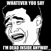 Laughing - Whatever you say I'm dead inside anyway