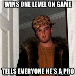 Scumbag Steve - Wins one level on game Tells everyone he's a pro