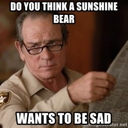 Tommy Lee Jones  - do you think a sunshine bear wants to be sad