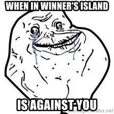 forever alone 2 - WHen in winner's island is AGAINST you