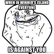 forever alone 2 - When in winner's island everyone  is against you