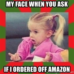 dafuq girl - My face when you ask If i ordered off amazOn