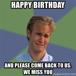 Sad Face Guy - happy birthday and please come back to us.  We miss you