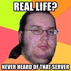 Fat Nerd guy - Real life? Never heard of that server