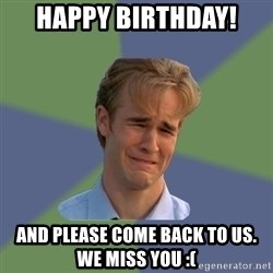 Sad Face Guy - Happy birthday! and please come back to us.  We miss you :(