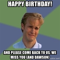 Sad Face Guy - Happy birthday! and please come back to us. we miss you (and dawson)