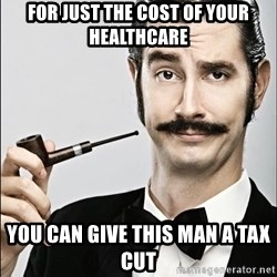 Rich Guy - FOR just the cost of your healthcare you can give this man a tax cut