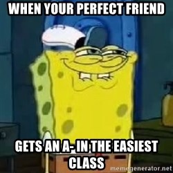 Spongebob Thread - WHEN YOUR PERFECT FRIEND GETS AN A- IN THE EASIEST CLASS