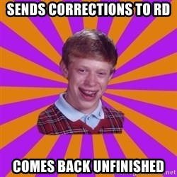Unlucky Brian Strikes Again - Sends corrections to RD Comes back unfinished