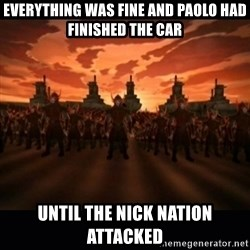 until the fire nation attacked. - Everything was fine and paolo had finished the car Until the nick nation attacked