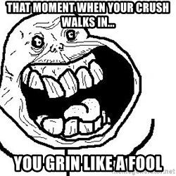 Happy Forever Alone - That moment when your crush walks in... you grin like a fool