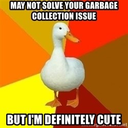 Technologically Impaired Duck - may not solve your garbage collection issue but i'm definitely cute