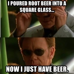 Csi - I poured root beer into a square glass... Now I just have beer.