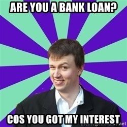 Pick Up Perv - Are you a bank loan? cos you got my interest