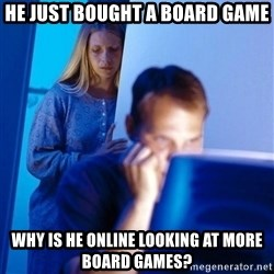 Redditors Wife - He just bought a board game Why is he online looking at more bOard games?