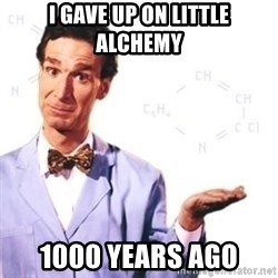 Bill Nye - i gave up on little alchemy 1000 years ago
