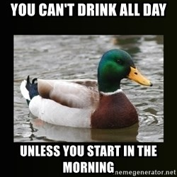 good advice duck - You Can't Drink All day Unless you Start In the morning