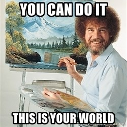 SAD BOB ROSS - you can do it this is your world