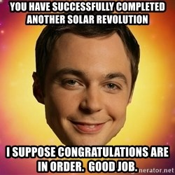 Sheldon Big Bang Theory - You have succEssfully completed another solar reVolution  I suppose congratulations are in order.  Good job.