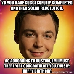 Sheldon Big Bang Theory - Yo you have successfully completed another solar revolution.  Ac according to custom, I m I must therefore congratulate you thusly: happy bIrthday.