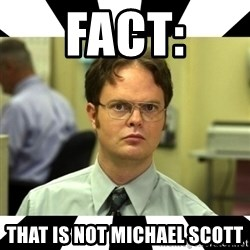 Dwight from the Office - fact: that is not michael scott