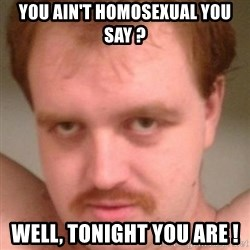 Friendly creepy guy - You ain't homosexual you say ? Well, tonight You are !