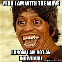 Crazy funny - yeah i am with the wave I know i am not an individual