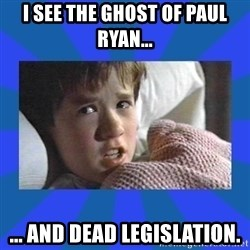 i see dead people - I see the ghost of Paul ryan... ... and dead legislation.