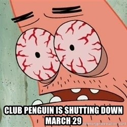 Patrick -  Club penguin is shutting down march 29