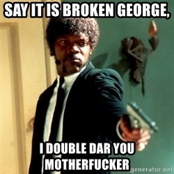 Jules Say What Again - Say it is broken george,  I double dar you motherfucker