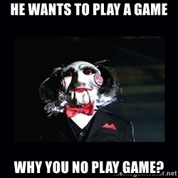 saw jigsaw meme - He wants to play a game Why you no play game?