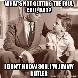 Racist Father - What's not getting the foul call, dad? I don't know son, I'm jimmy butler