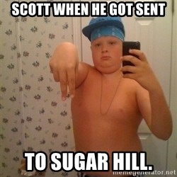 Cookie Gangster - Scott when he got sent To sUgar hill.
