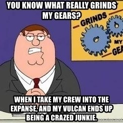 Grinds My Gears - You know what really grinds my gears? When I take my crew into the expanse, and my Vulcan ends up being a crazed junkie.