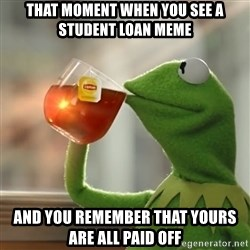 Kermit The Frog Drinking Tea - That moment when you see a student loan meme And you remember that yours are all paid off