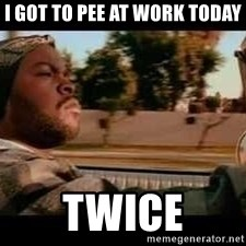 It was a good day - I got to pee at work today Twice
