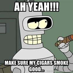 Bender - Ah yeah!!! Make sure my cigars smoke good...