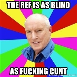 Alf Stewart - The ref is as blind As fucking cunt