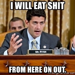 Paul Ryan Meme  - I will eat shit From here on out.