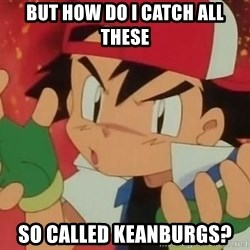 Y U NO ASH - But how do I catch all these So Called keanburgs?