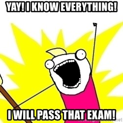 X ALL THE THINGS - Yay! i know everything! i will pass that exam!