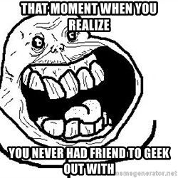 Happy Forever Alone - That moment when you realize You never had FRIEND TO GEEK Out with