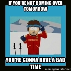 South Park Ski Instructor - If you're not coming over tomorrow You're gonna have a bad time